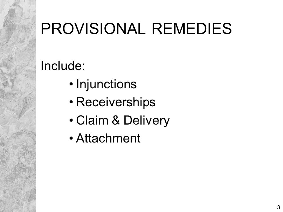 3 PROVISIONAL REMEDIES Include: Injunctions Receiverships Claim & Delivery Attachment