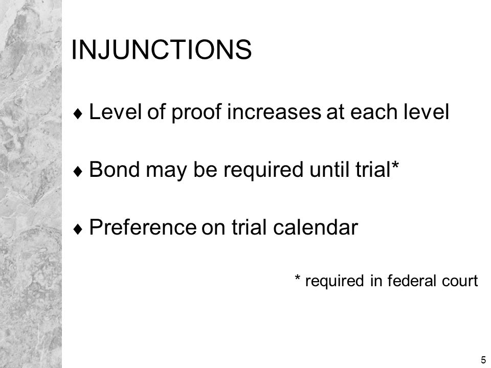5 INJUNCTIONS  Level of proof increases at each level  Bond may be required until trial*  Preference on trial calendar * required in federal court