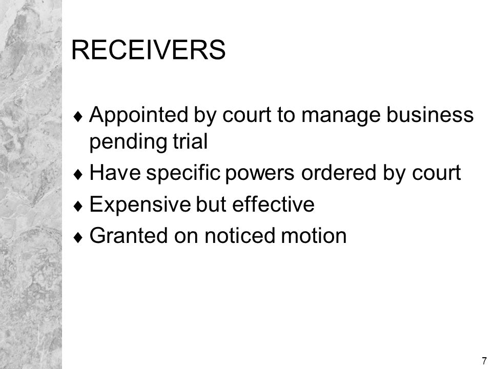 7 RECEIVERS  Appointed by court to manage business pending trial  Have specific powers ordered by court  Expensive but effective  Granted on noticed motion
