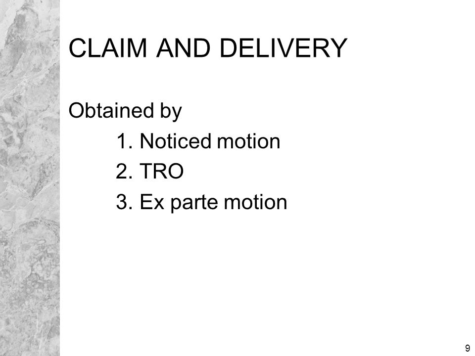 9 CLAIM AND DELIVERY Obtained by 1. Noticed motion 2. TRO 3. Ex parte motion