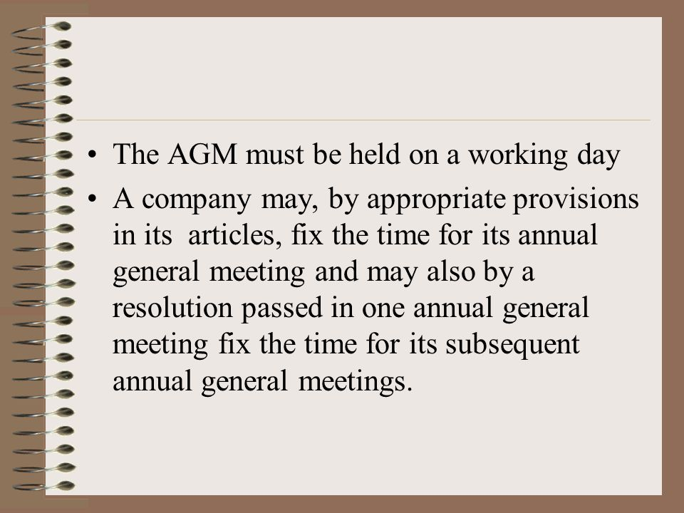 The AGM must be held on a working day A company may, by appropriate provisions in its articles, fix the time for its annual general meeting and may also by a resolution passed in one annual general meeting fix the time for its subsequent annual general meetings.
