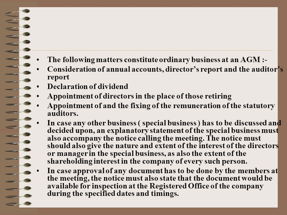 The following matters constitute ordinary business at an AGM :- Consideration of annual accounts, director's report and the auditor's report Declaration of dividend Appointment of directors in the place of those retiring Appointment of and the fixing of the remuneration of the statutory auditors.