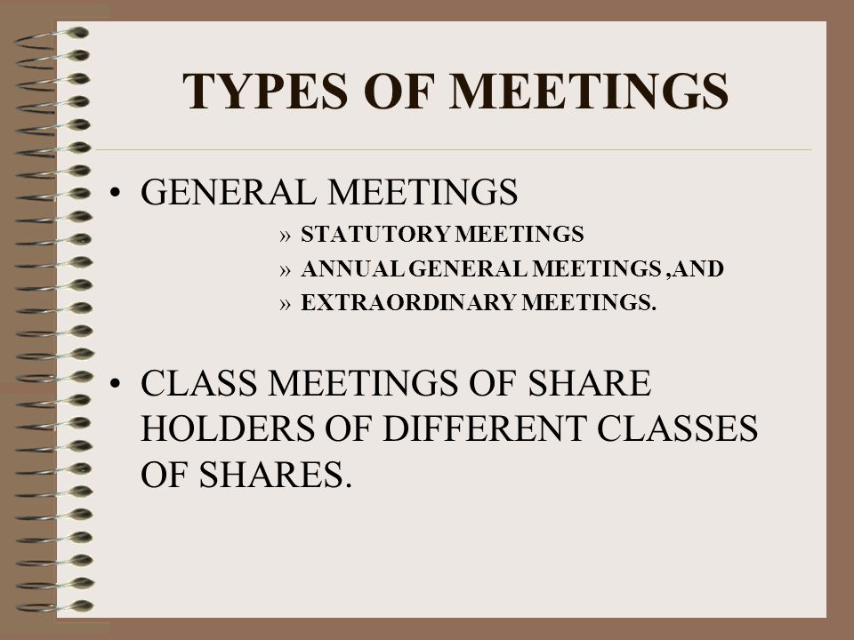 TYPES OF MEETINGS GENERAL MEETINGS »STATUTORY MEETINGS »ANNUAL GENERAL MEETINGS,AND »EXTRAORDINARY MEETINGS.