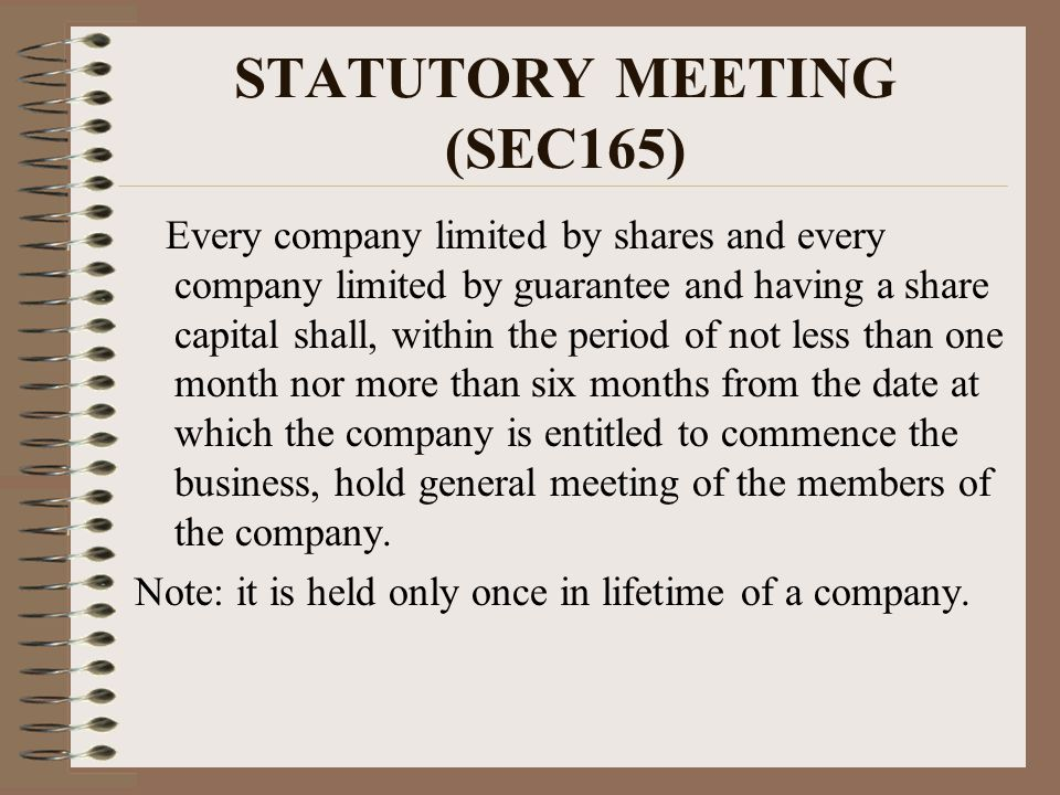 STATUTORY MEETING (SEC165) Every company limited by shares and every company limited by guarantee and having a share capital shall, within the period of not less than one month nor more than six months from the date at which the company is entitled to commence the business, hold general meeting of the members of the company.