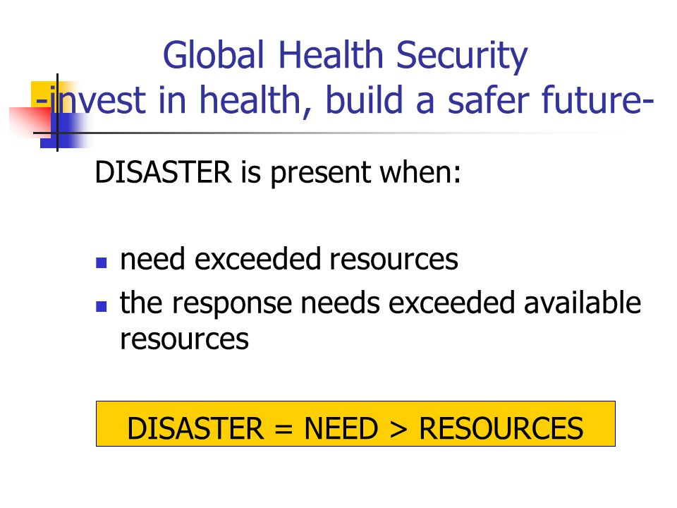 Global Health Security -invest in health, build a safer future- DISASTER is present when: need exceeded resources the response needs exceeded available resources DISASTER = NEED > RESOURCES