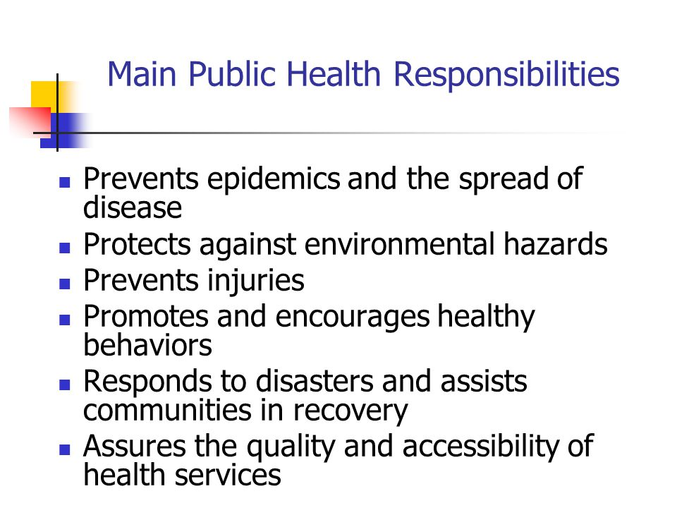 Main Public Health Responsibilities Prevents epidemics and the spread of disease Protects against environmental hazards Prevents injuries Promotes and encourages healthy behaviors Responds to disasters and assists communities in recovery Assures the quality and accessibility of health services