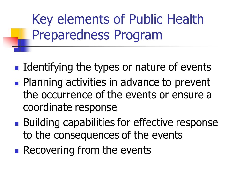 Key elements of Public Health Preparedness Program Identifying the types or nature of events Planning activities in advance to prevent the occurrence of the events or ensure a coordinate response Building capabilities for effective response to the consequences of the events Recovering from the events