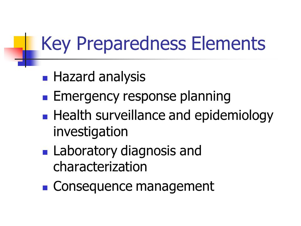 Key Preparedness Elements Hazard analysis Emergency response planning Health surveillance and epidemiology investigation Laboratory diagnosis and characterization Consequence management