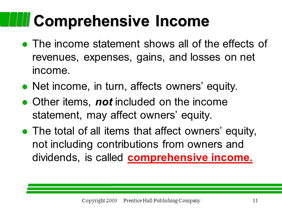 Copyright 2003 Prentice Hall Publishing Company11 Comprehensive Income l The income statement shows all of the effects of revenues, expenses, gains, and losses on net income.