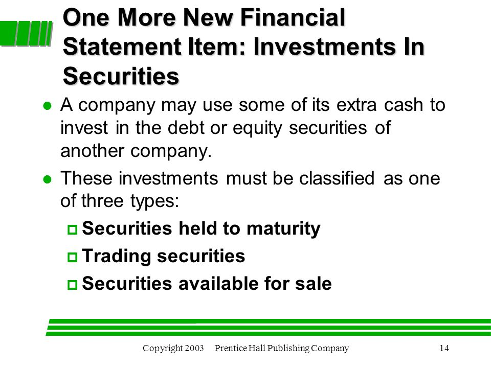 Copyright 2003 Prentice Hall Publishing Company14 One More New Financial Statement Item: Investments In Securities l A company may use some of its extra cash to invest in the debt or equity securities of another company.