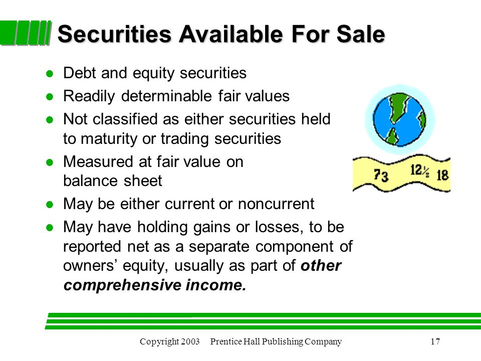 Copyright 2003 Prentice Hall Publishing Company17 Securities Available For Sale l Debt and equity securities l Readily determinable fair values l Not classified as either securities held to maturity or trading securities l Measured at fair value on balance sheet l May be either current or noncurrent l May have holding gains or losses, to be reported net as a separate component of owners' equity, usually as part of other comprehensive income.