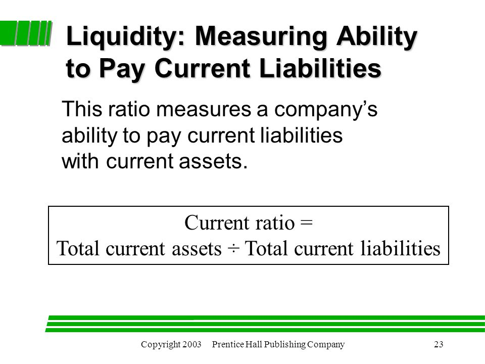 Copyright 2003 Prentice Hall Publishing Company23 Current ratio = Total current assets ÷ Total current liabilities Liquidity: Measuring Ability to Pay Current Liabilities This ratio measures a company's ability to pay current liabilities with current assets.