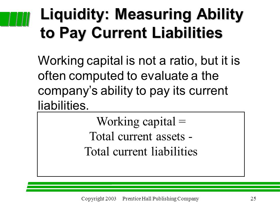 Copyright 2003 Prentice Hall Publishing Company25 Working capital = Total current assets - Total current liabilities Liquidity: Measuring Ability to Pay Current Liabilities Working capital is not a ratio, but it is often computed to evaluate a the company's ability to pay its current liabilities.