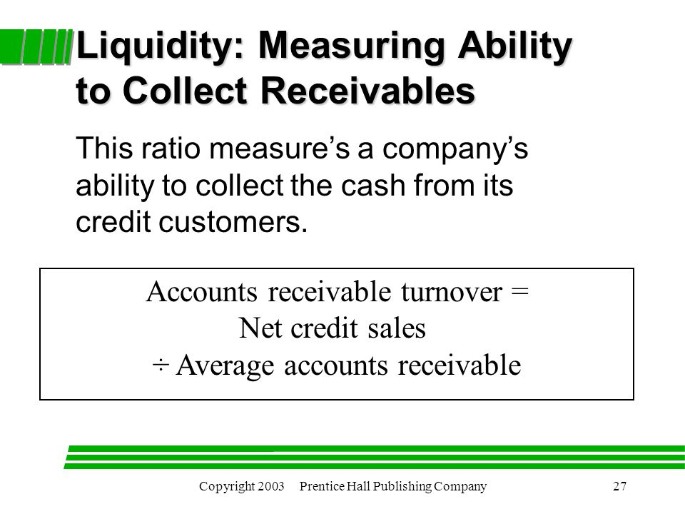 Copyright 2003 Prentice Hall Publishing Company27 Accounts receivable turnover = Net credit sales ÷ Average accounts receivable Liquidity: Measuring Ability to Collect Receivables This ratio measure's a company's ability to collect the cash from its credit customers.