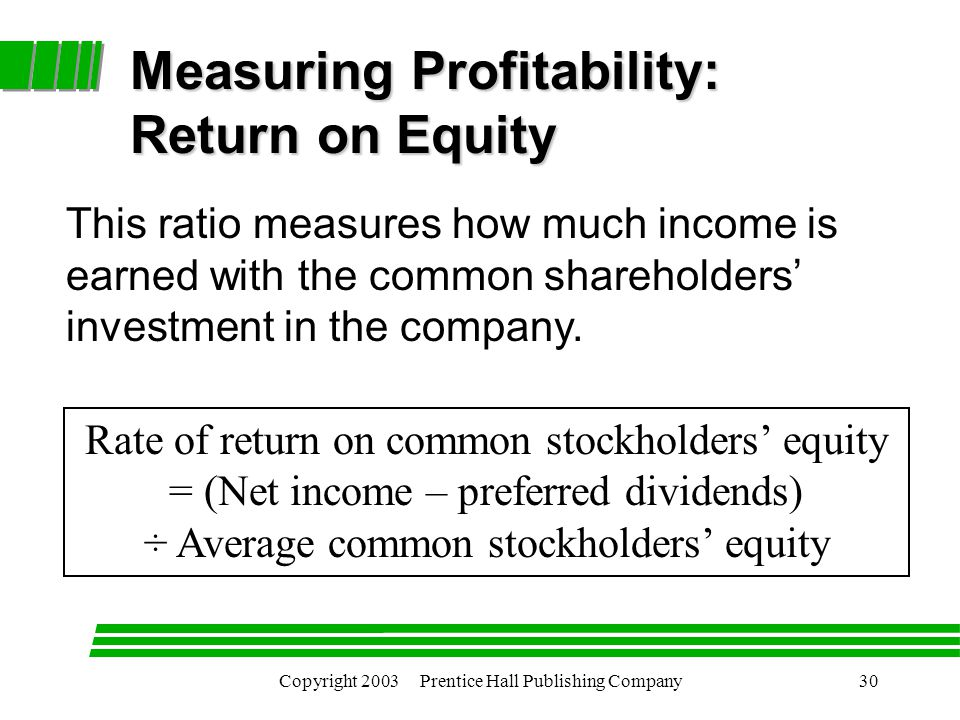 Copyright 2003 Prentice Hall Publishing Company30 Rate of return on common stockholders' equity = (Net income – preferred dividends) ÷ Average common stockholders' equity Measuring Profitability: Return on Equity This ratio measures how much income is earned with the common shareholders' investment in the company.