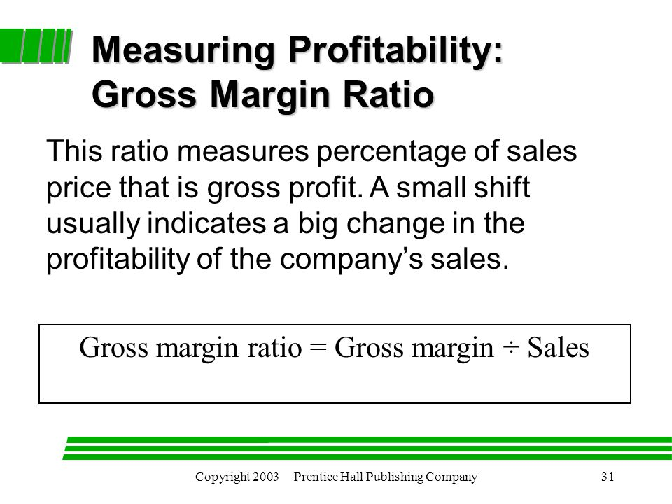 Copyright 2003 Prentice Hall Publishing Company31 Gross margin ratio = Gross margin ÷ Sales Measuring Profitability: Gross Margin Ratio This ratio measures percentage of sales price that is gross profit.