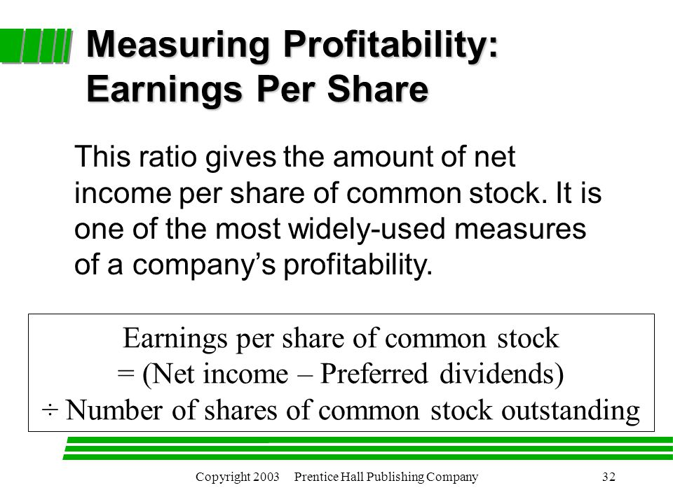Copyright 2003 Prentice Hall Publishing Company32 Measuring Profitability: Earnings Per Share Earnings per share of common stock = (Net income – Preferred dividends) ÷ Number of shares of common stock outstanding This ratio gives the amount of net income per share of common stock.