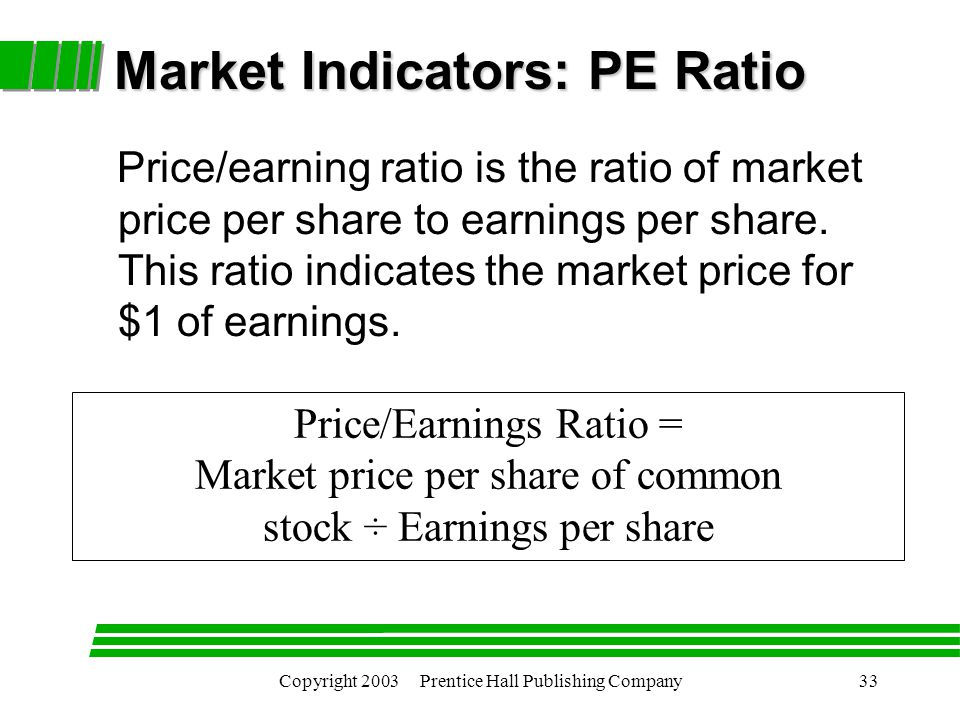 Copyright 2003 Prentice Hall Publishing Company33 Market Indicators: PE Ratio Price/earning ratio is the ratio of market price per share to earnings per share.