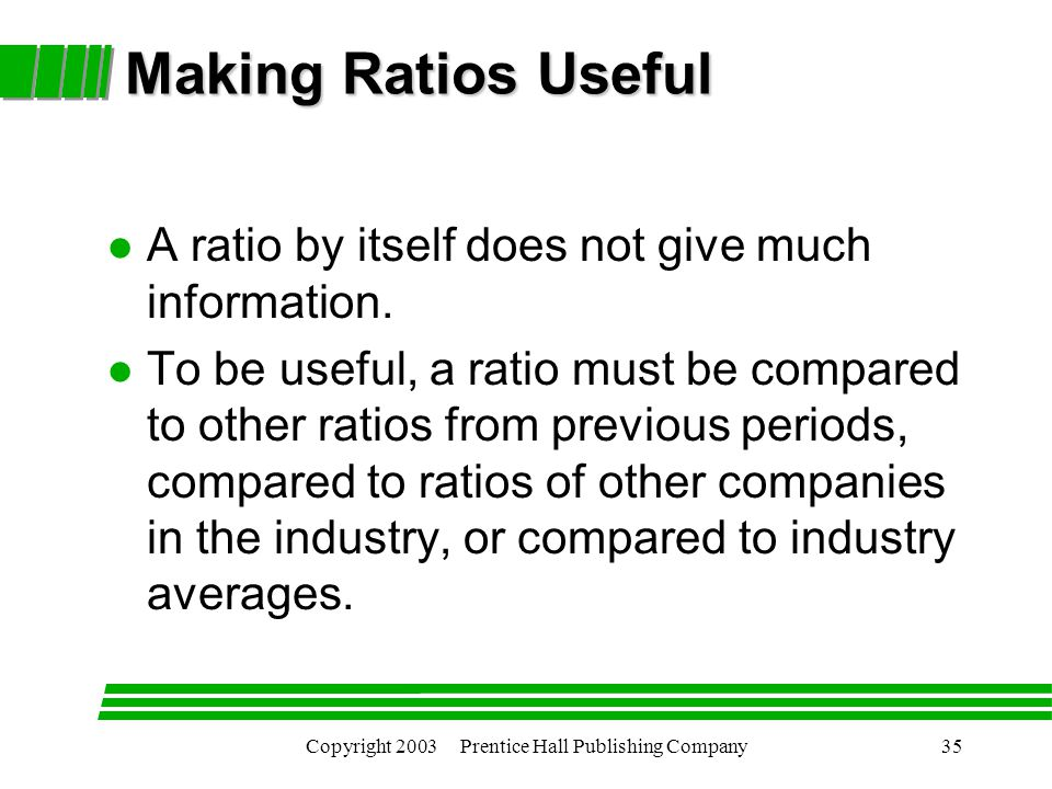 Copyright 2003 Prentice Hall Publishing Company35 Making Ratios Useful l A ratio by itself does not give much information.