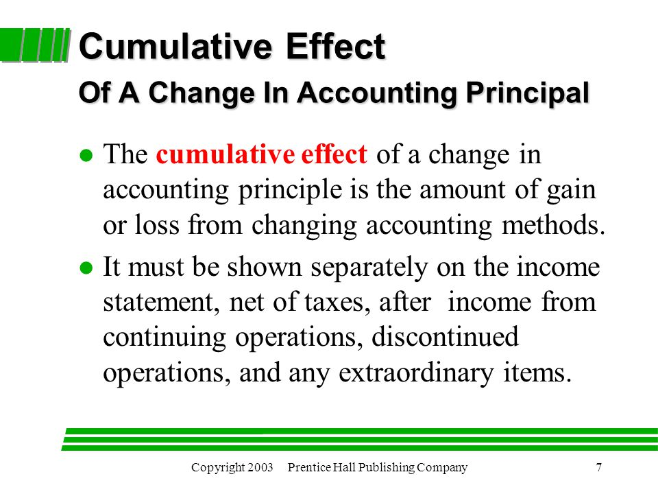 Copyright 2003 Prentice Hall Publishing Company7 Cumulative Effect Of A Change In Accounting Principal l The cumulative effect of a change in accounting principle is the amount of gain or loss from changing accounting methods.