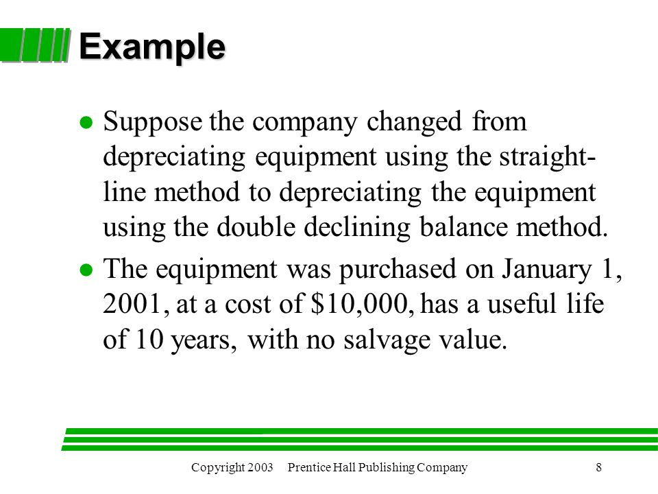 Copyright 2003 Prentice Hall Publishing Company8 Example l Suppose the company changed from depreciating equipment using the straight- line method to depreciating the equipment using the double declining balance method.