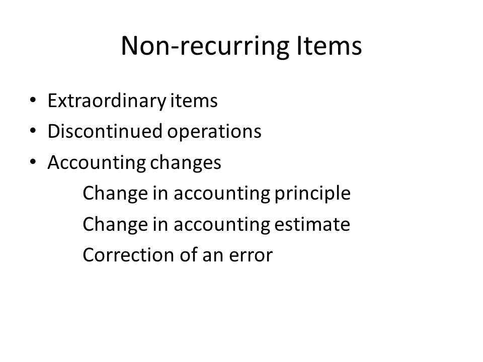 Non-recurring Items Extraordinary items Discontinued operations Accounting changes Change in accounting principle Change in accounting estimate Correction of an error