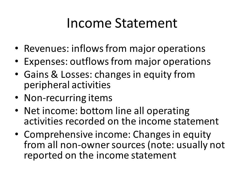 Income Statement Revenues: inflows from major operations Expenses: outflows from major operations Gains & Losses: changes in equity from peripheral activities Non-recurring items Net income: bottom line all operating activities recorded on the income statement Comprehensive income: Changes in equity from all non-owner sources (note: usually not reported on the income statement