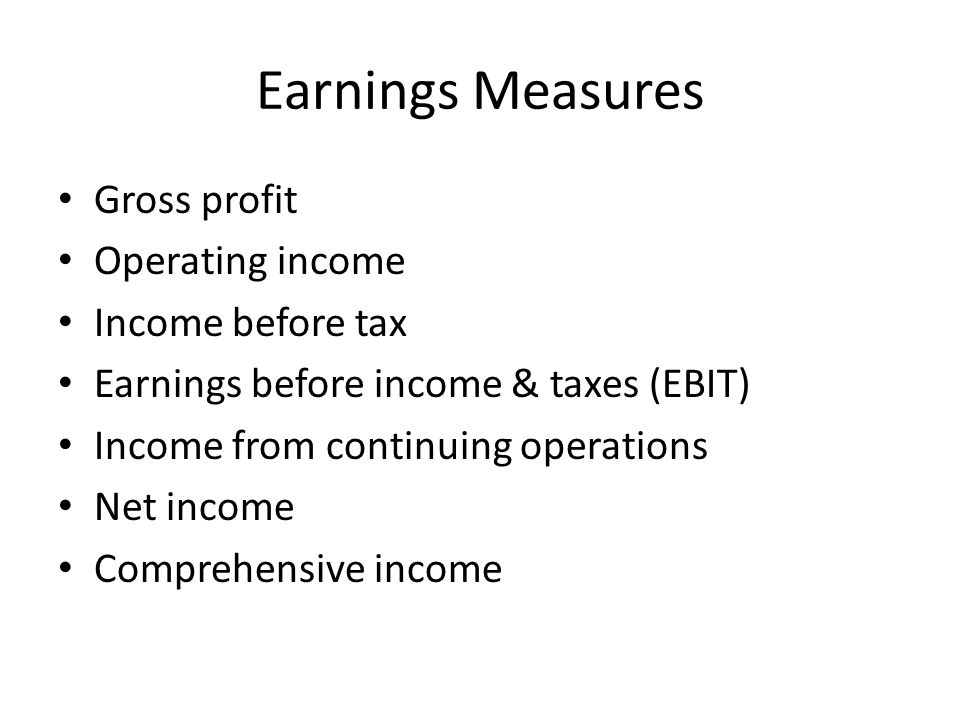 Earnings Measures Gross profit Operating income Income before tax Earnings before income & taxes (EBIT) Income from continuing operations Net income Comprehensive income