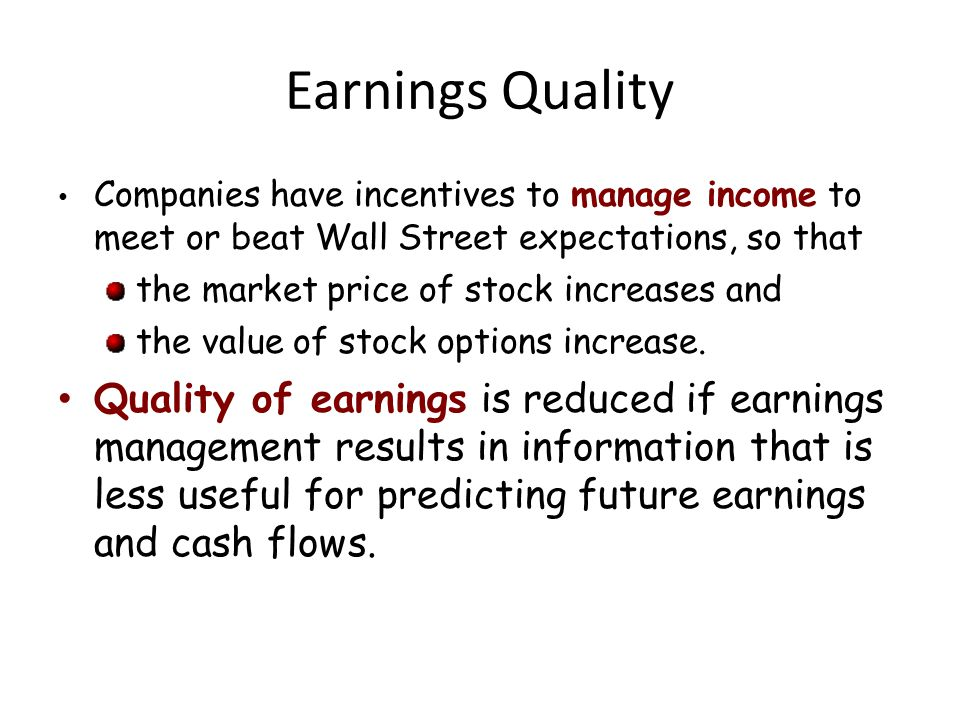 Earnings Quality Companies have incentives to manage income to meet or beat Wall Street expectations, so that the market price of stock increases and the value of stock options increase.