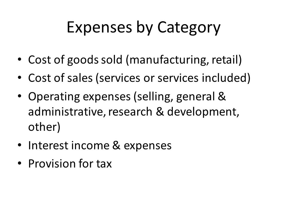 Expenses by Category Cost of goods sold (manufacturing, retail) Cost of sales (services or services included) Operating expenses (selling, general & administrative, research & development, other) Interest income & expenses Provision for tax