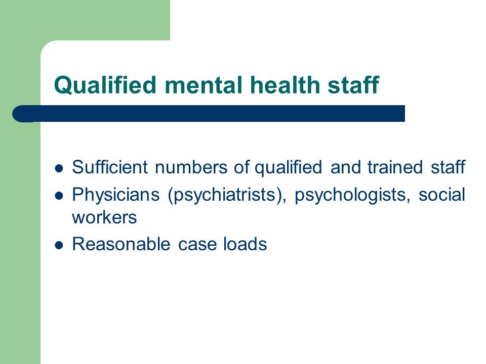 Qualified mental health staff Sufficient numbers of qualified and trained staff Physicians (psychiatrists), psychologists, social workers Reasonable case loads
