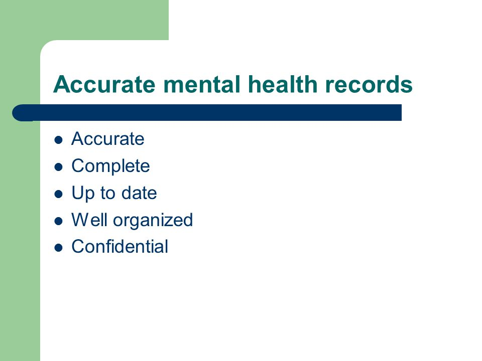 Accurate mental health records Accurate Complete Up to date Well organized Confidential