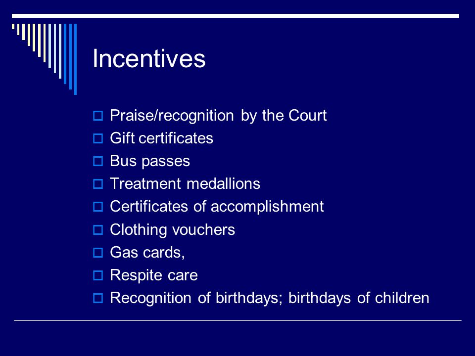 Incentives  Praise/recognition by the Court  Gift certificates  Bus passes  Treatment medallions  Certificates of accomplishment  Clothing vouchers  Gas cards,  Respite care  Recognition of birthdays; birthdays of children