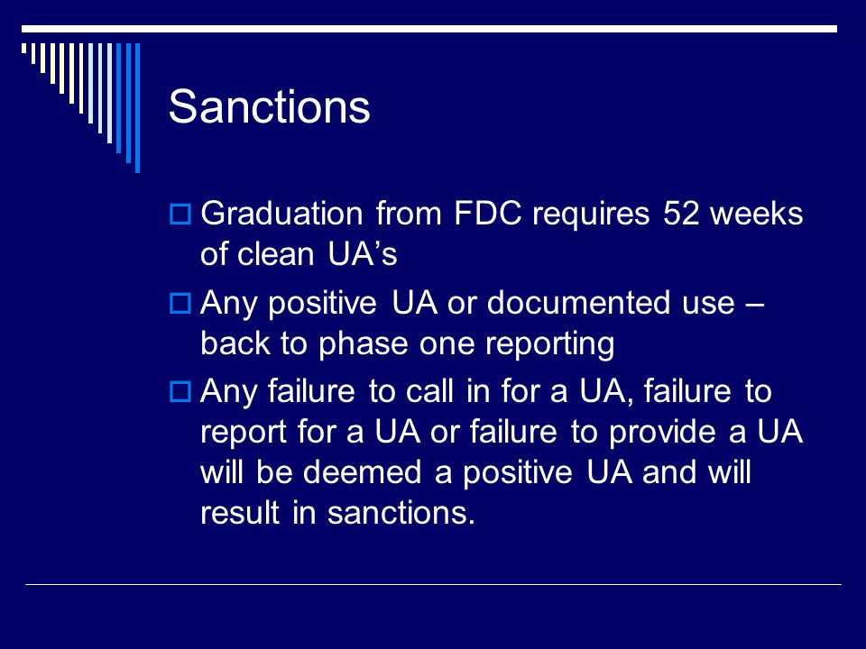 Sanctions  Graduation from FDC requires 52 weeks of clean UA's  Any positive UA or documented use – back to phase one reporting  Any failure to call in for a UA, failure to report for a UA or failure to provide a UA will be deemed a positive UA and will result in sanctions.