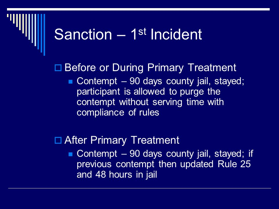 Sanction – 1 st Incident  Before or During Primary Treatment Contempt – 90 days county jail, stayed; participant is allowed to purge the contempt without serving time with compliance of rules  After Primary Treatment Contempt – 90 days county jail, stayed; if previous contempt then updated Rule 25 and 48 hours in jail