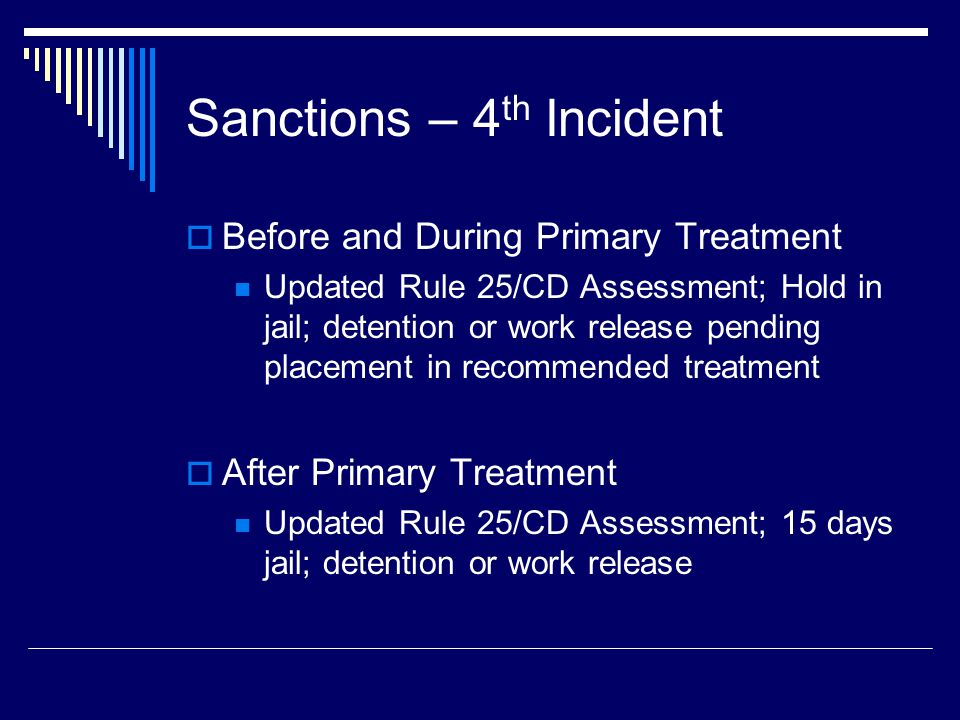 Sanctions – 4 th Incident  Before and During Primary Treatment Updated Rule 25/CD Assessment; Hold in jail; detention or work release pending placement in recommended treatment  After Primary Treatment Updated Rule 25/CD Assessment; 15 days jail; detention or work release