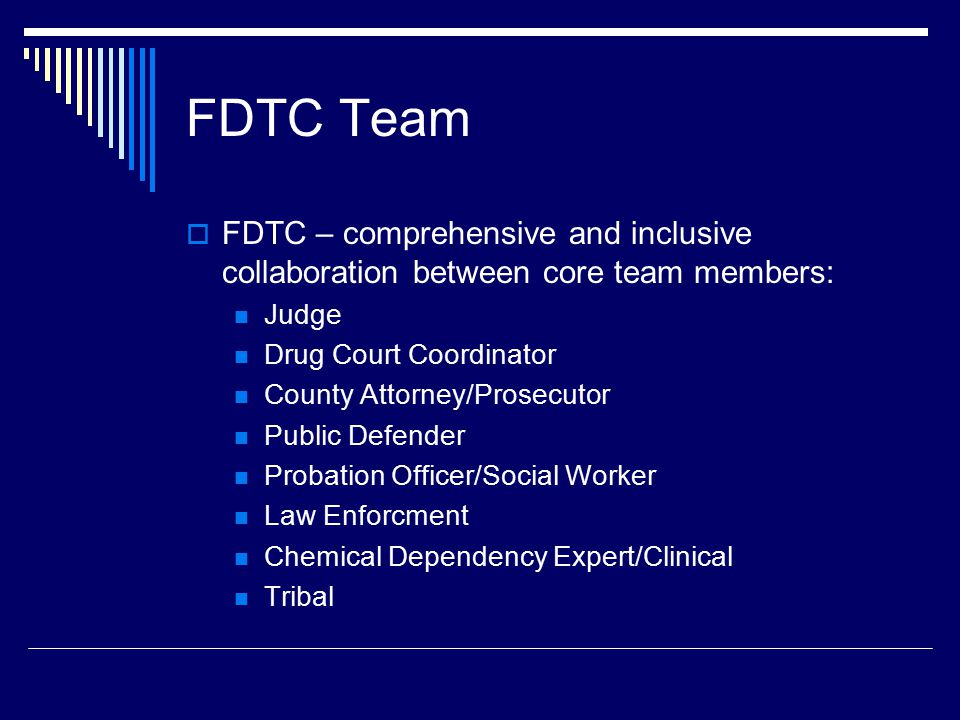 FDTC Team  FDTC – comprehensive and inclusive collaboration between core team members: Judge Drug Court Coordinator County Attorney/Prosecutor Public Defender Probation Officer/Social Worker Law Enforcment Chemical Dependency Expert/Clinical Tribal
