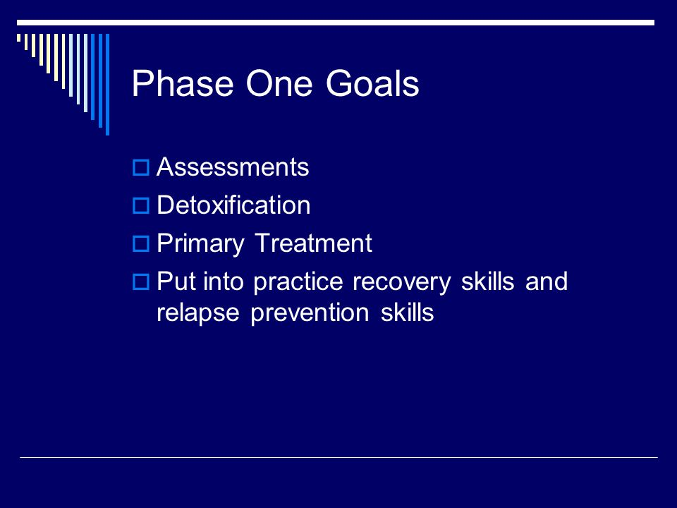 Phase One Goals  Assessments  Detoxification  Primary Treatment  Put into practice recovery skills and relapse prevention skills