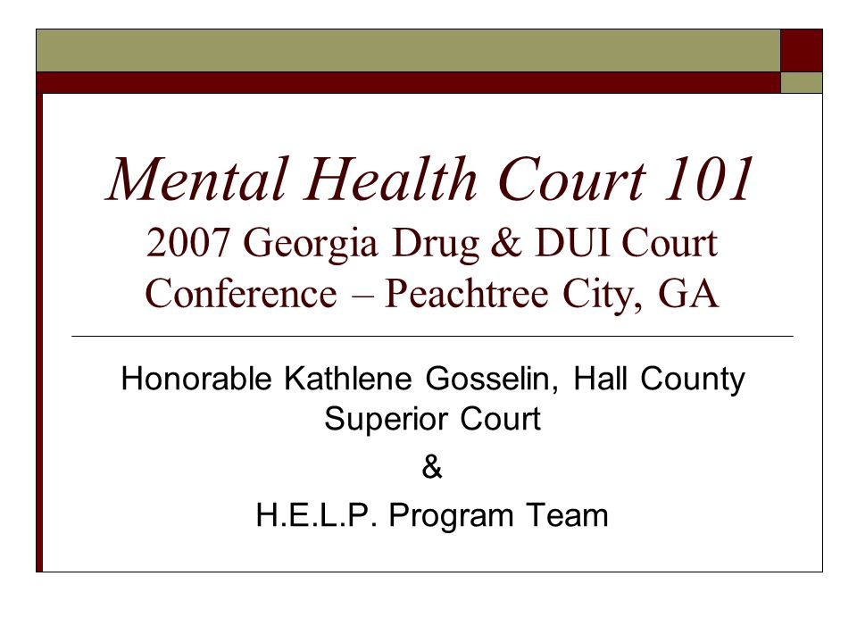 Mental Health Court Georgia Drug & DUI Court Conference – Peachtree City, GA Honorable Kathlene Gosselin, Hall County Superior Court & H.E.L.P.