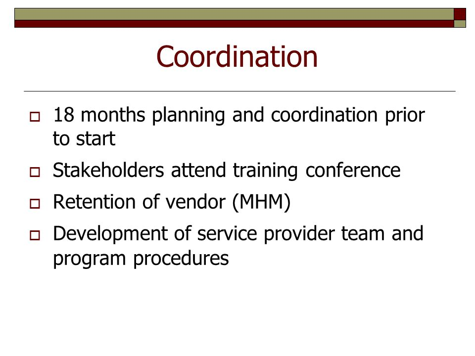 Coordination  18 months planning and coordination prior to start  Stakeholders attend training conference  Retention of vendor (MHM)  Development of service provider team and program procedures