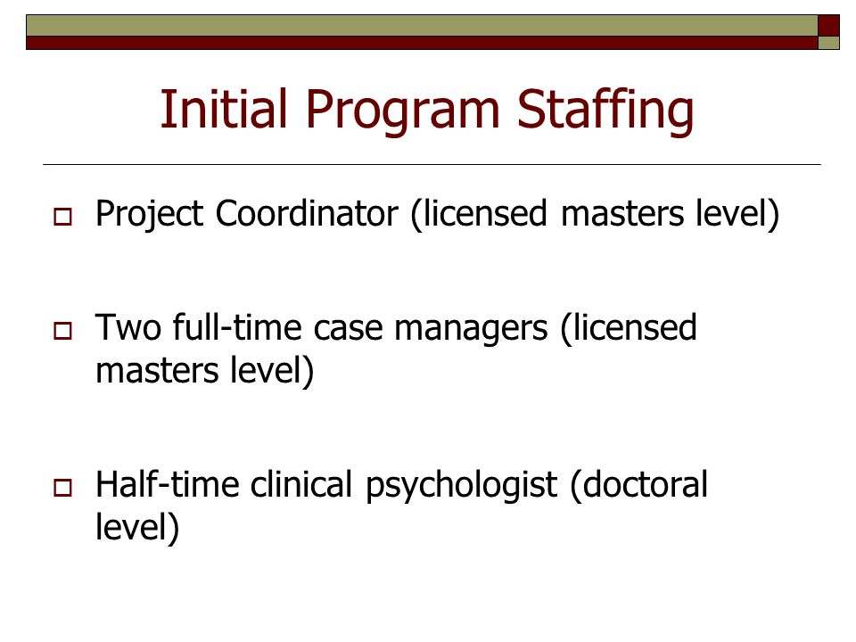 Initial Program Staffing  Project Coordinator (licensed masters level)  Two full-time case managers (licensed masters level)  Half-time clinical psychologist (doctoral level)