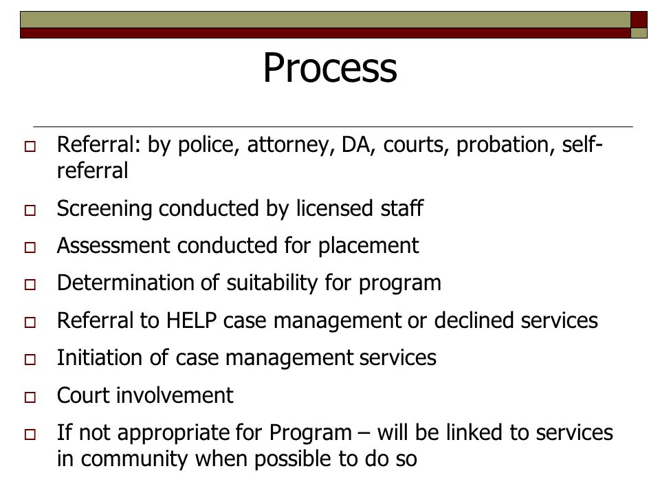 Process  Referral: by police, attorney, DA, courts, probation, self- referral  Screening conducted by licensed staff  Assessment conducted for placement  Determination of suitability for program  Referral to HELP case management or declined services  Initiation of case management services  Court involvement  If not appropriate for Program – will be linked to services in community when possible to do so