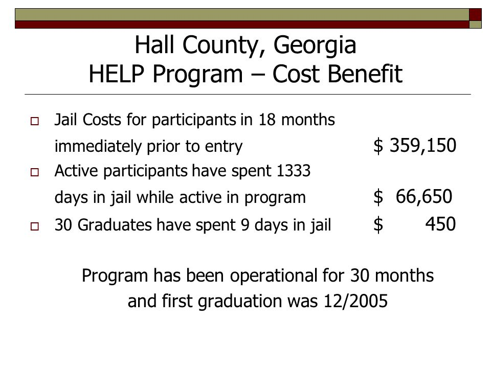 Hall County, Georgia HELP Program – Cost Benefit  Jail Costs for participants in 18 months immediately prior to entry $ 359,150  Active participants have spent 1333 days in jail while active in program $ 66,650  30 Graduates have spent 9 days in jail $ 450 Program has been operational for 30 months and first graduation was 12/2005