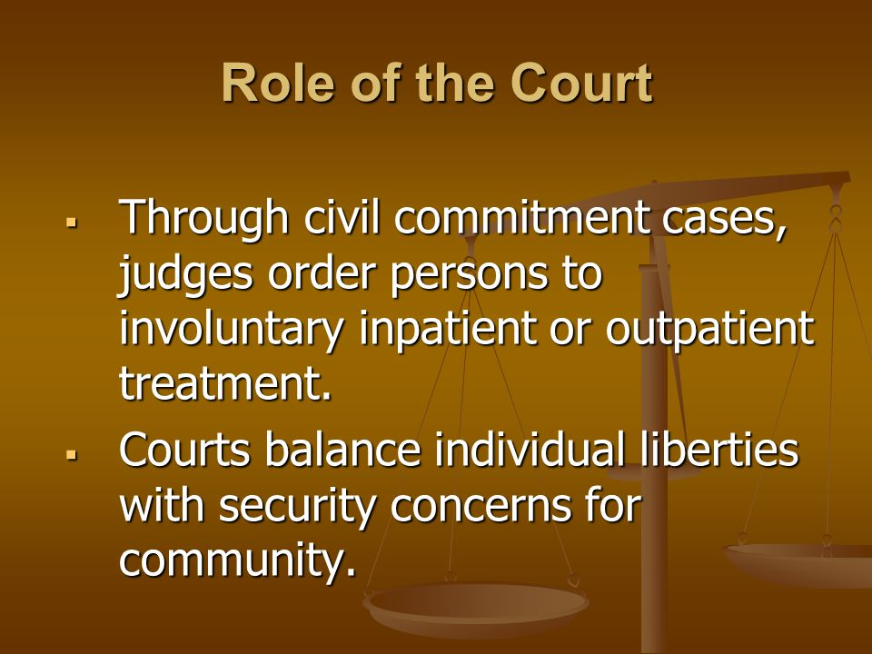 Role of the Court  Through civil commitment cases, judges order persons to involuntary inpatient or outpatient treatment.