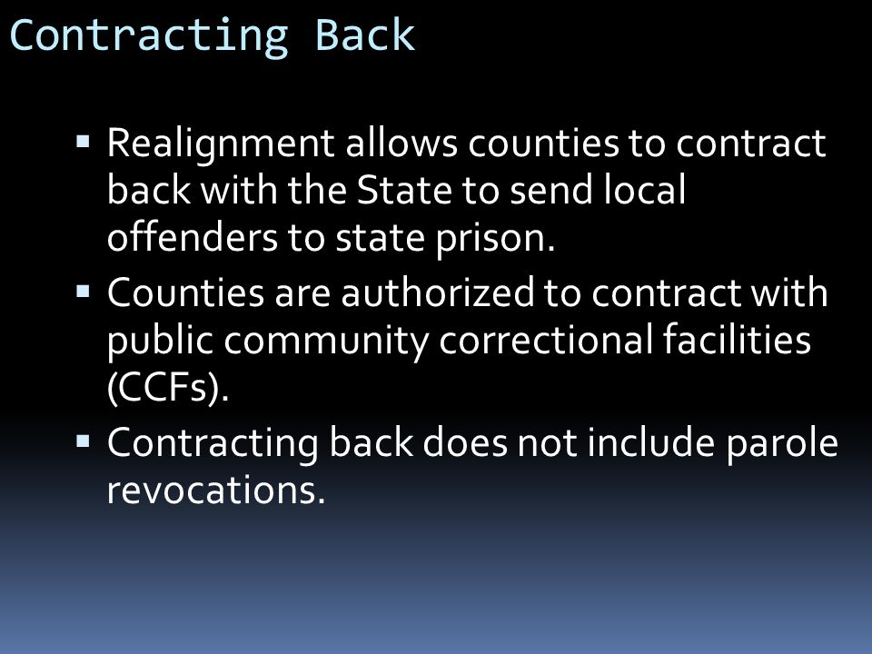 Contracting Back  Realignment allows counties to contract back with the State to send local offenders to state prison.