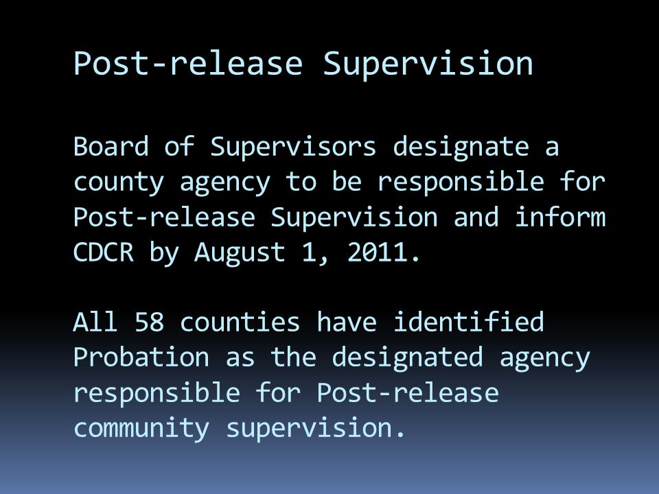 Post-release Supervision Board of Supervisors designate a county agency to be responsible for Post-release Supervision and inform CDCR by August 1, 2011.
