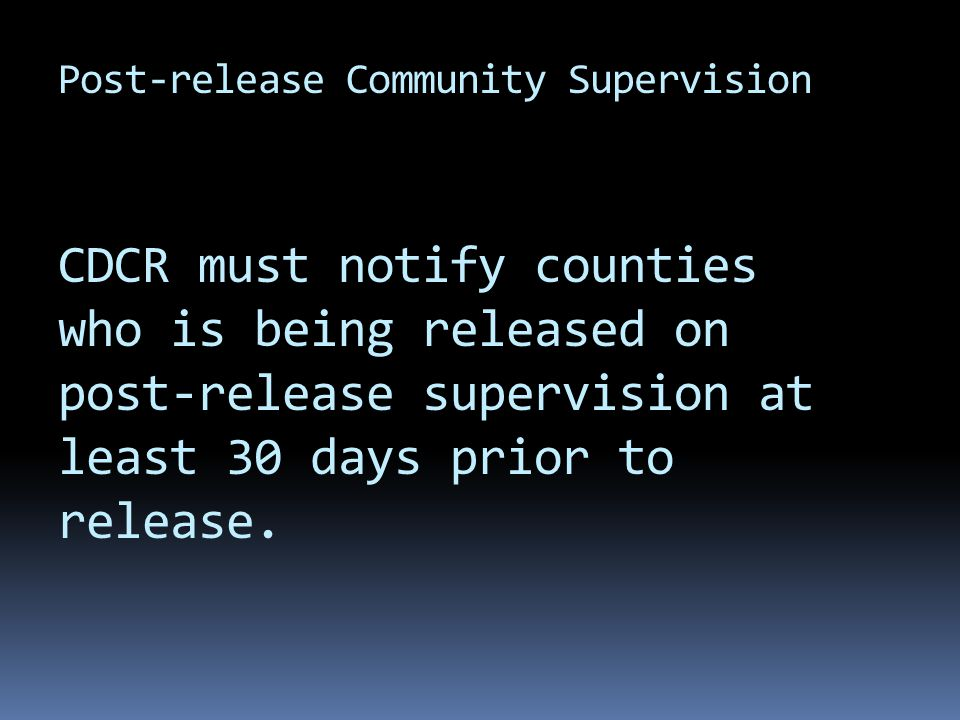 Post-release Community Supervision CDCR must notify counties who is being released on post-release supervision at least 30 days prior to release.