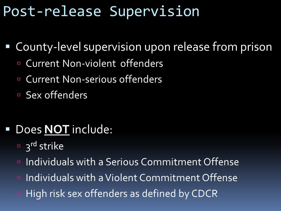 Post-release Supervision  County-level supervision upon release from prison  Current Non-violent offenders  Current Non-serious offenders  Sex offenders  Does NOT include:  3 rd strike  Individuals with a Serious Commitment Offense  Individuals with a Violent Commitment Offense  High risk sex offenders as defined by CDCR