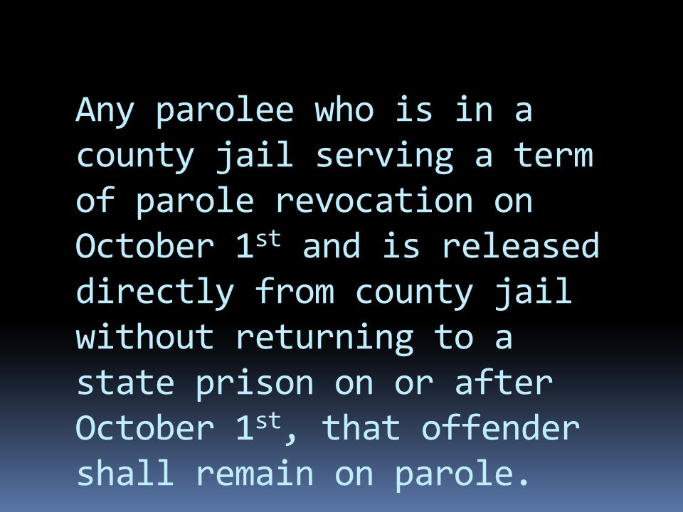 Any parolee who is in a county jail serving a term of parole revocation on October 1 st and is released directly from county jail without returning to a state prison on or after October 1 st, that offender shall remain on parole.