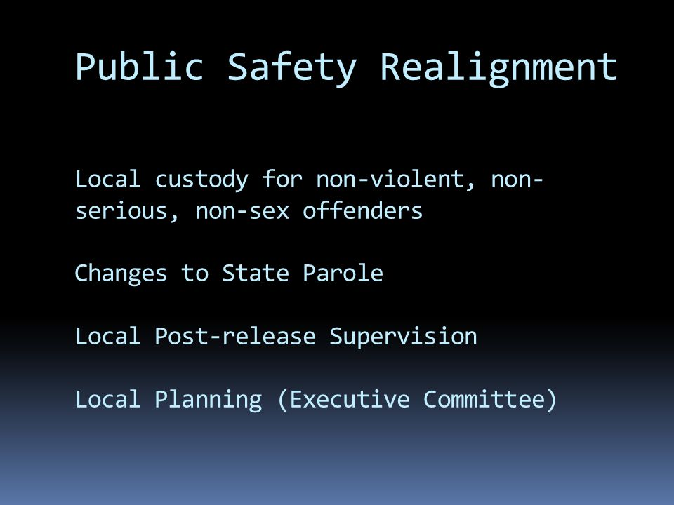 Public Safety Realignment Local custody for non-violent, non- serious, non-sex offenders Changes to State Parole Local Post-release Supervision Local Planning (Executive Committee)